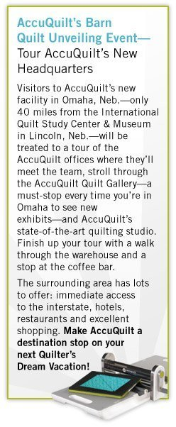 AccuQuilt's Barn Quilt Unveiling Event—Tour AccuQuilt's New Headquarters - Visitors to AccuQuilt's new facility in Omaha, Neb.—only 40 miles from the International Quilt Study Center & Museum in Lincoln, Neb.—will be treated to a tour of the AccuQuilt offices where they'll meet the team, stroll through the AccuQuilt Quilt Gallery—a must-stop every time you're in Omaha to see new exhibits—and AccuQuilt's state-of-the-art quilting studio. Finish up your tour with a walk through the warehouse and a stop at the coffee bar. - The surrounding area has lots 	to offer: immediate access to the interstate, hotels, restaurants and excellent shopping. Make AccuQuilt a destination stop on your next Quilter's Dream Vacation!