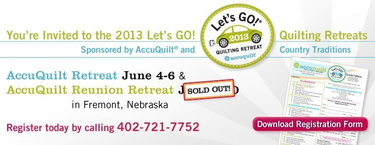 You're Invited to the 2013 Let's GO! Quilting Retreats. - Sponsored by AccuQuilt® and Country Traditions. - AccuQuilt Retreat June 4-6 & AccuQuilt Reunion Retreat June 8-10 in Fremont, Nebraska. - Register today by calling 402-721-7752. - Download Registration Form
